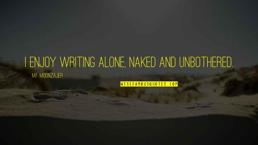 Authors And Writing Quotes By M.F. Moonzajer: I enjoy writing alone, naked and unbothered.
