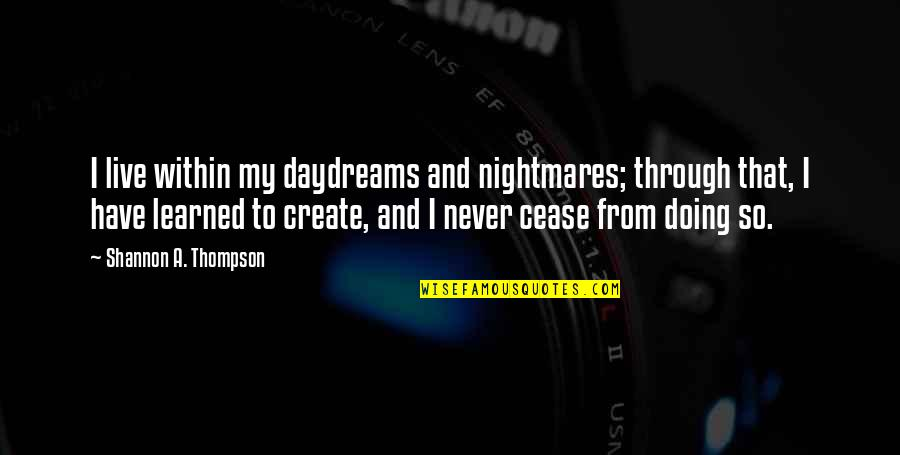 Authors And Writing Quotes By Shannon A. Thompson: I live within my daydreams and nightmares; through