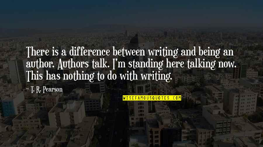 Authors And Writing Quotes By T. R. Pearson: There is a difference between writing and being