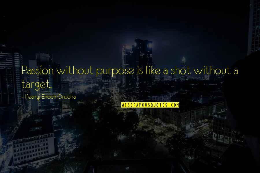 Author's Purpose Quotes By Ifeanyi Enoch Onuoha: Passion without purpose is like a shot without