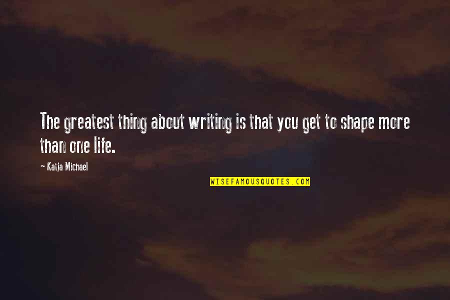 Author's Purpose Quotes By Katja Michael: The greatest thing about writing is that you