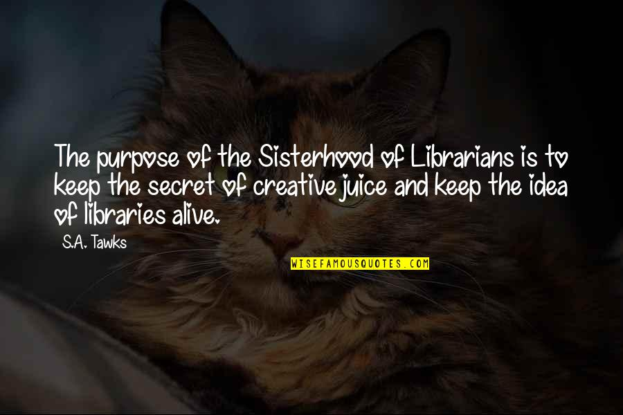 Author's Purpose Quotes By S.A. Tawks: The purpose of the Sisterhood of Librarians is