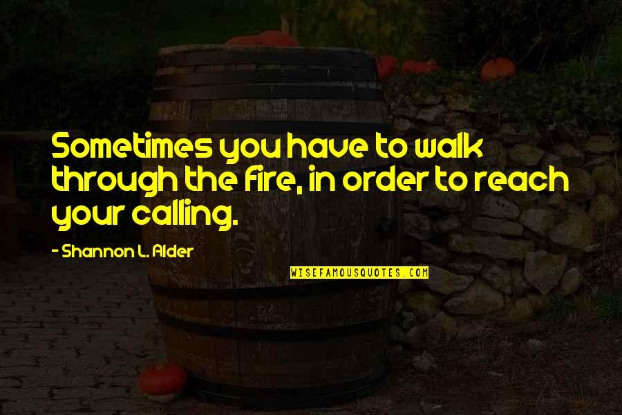 Author's Purpose Quotes By Shannon L. Alder: Sometimes you have to walk through the fire,
