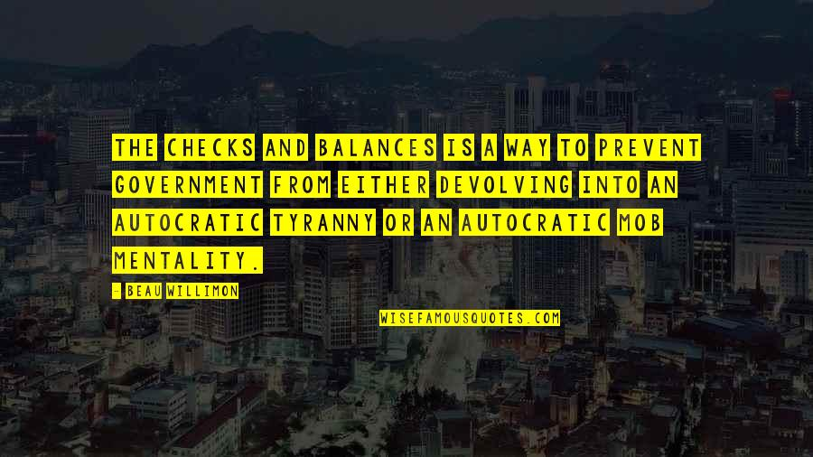 Autocratic Government Quotes By Beau Willimon: The checks and balances is a way to