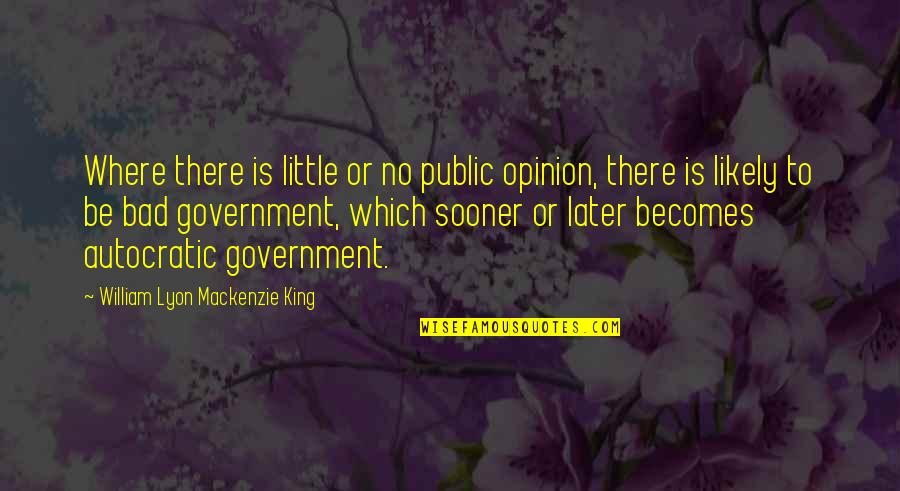 Autocratic Government Quotes By William Lyon Mackenzie King: Where there is little or no public opinion,