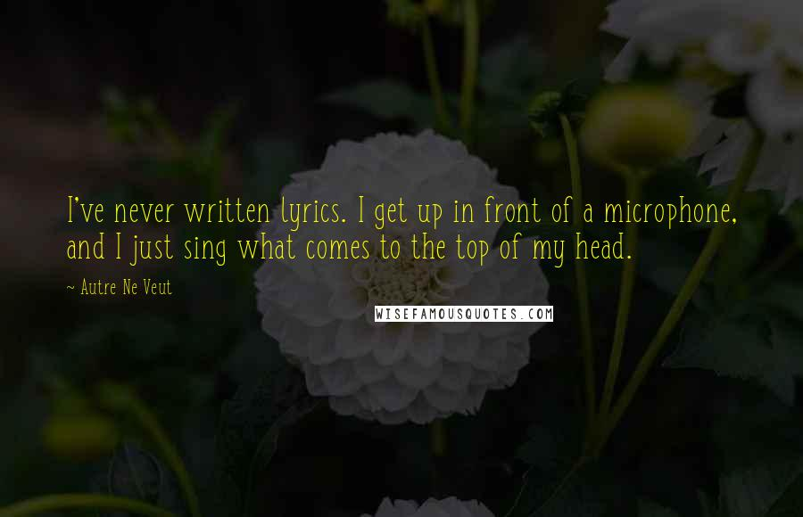 Autre Ne Veut quotes: I've never written lyrics. I get up in front of a microphone, and I just sing what comes to the top of my head.