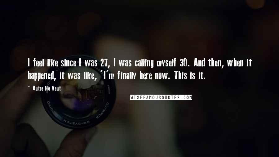 Autre Ne Veut quotes: I feel like since I was 27, I was calling myself 30. And then, when it happened, it was like, 'I'm finally here now. This is it.