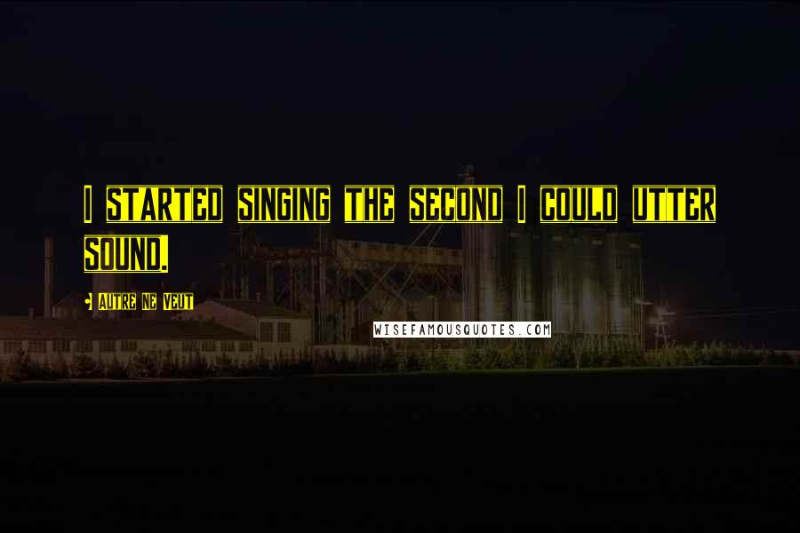 Autre Ne Veut quotes: I started singing the second I could utter sound.