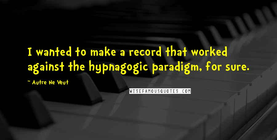 Autre Ne Veut quotes: I wanted to make a record that worked against the hypnagogic paradigm, for sure.