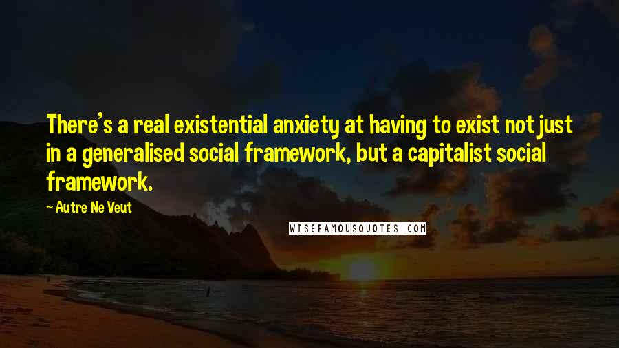 Autre Ne Veut quotes: There's a real existential anxiety at having to exist not just in a generalised social framework, but a capitalist social framework.