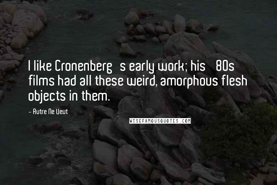Autre Ne Veut quotes: I like Cronenberg's early work; his '80s films had all these weird, amorphous flesh objects in them.