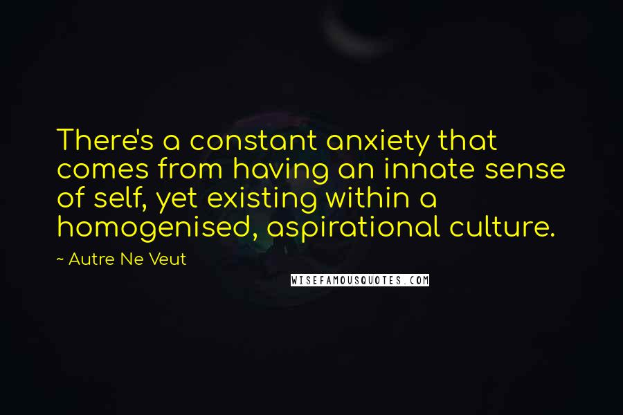 Autre Ne Veut quotes: There's a constant anxiety that comes from having an innate sense of self, yet existing within a homogenised, aspirational culture.