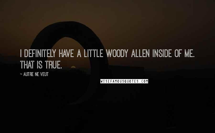 Autre Ne Veut quotes: I definitely have a little Woody Allen inside of me. That is true.