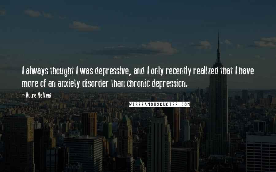 Autre Ne Veut quotes: I always thought I was depressive, and I only recently realized that I have more of an anxiety disorder than chronic depression.