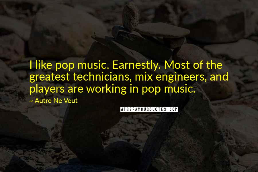 Autre Ne Veut quotes: I like pop music. Earnestly. Most of the greatest technicians, mix engineers, and players are working in pop music.