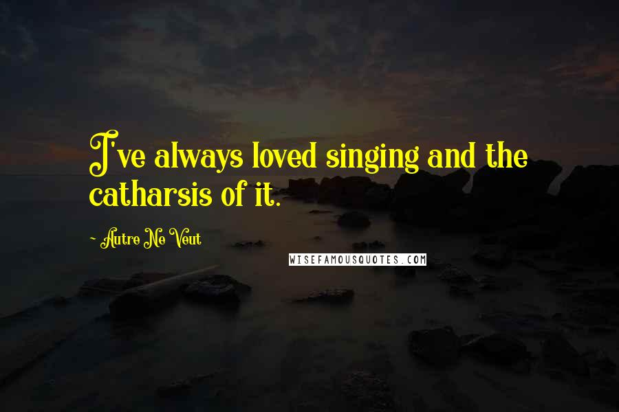 Autre Ne Veut quotes: I've always loved singing and the catharsis of it.