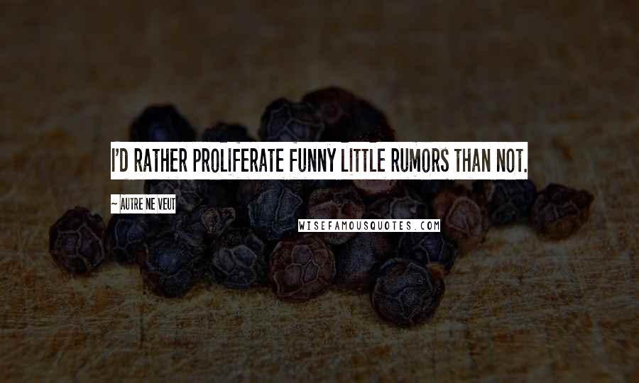 Autre Ne Veut quotes: I'd rather proliferate funny little rumors than not.