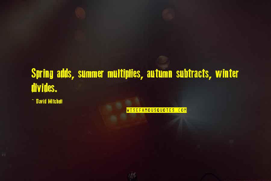 Autumn And Winter Quotes By David Mitchell: Spring adds, summer multiplies, autumn subtracts, winter divides.