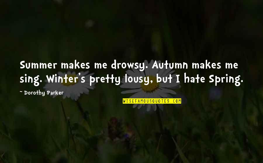 Autumn And Winter Quotes By Dorothy Parker: Summer makes me drowsy. Autumn makes me sing.