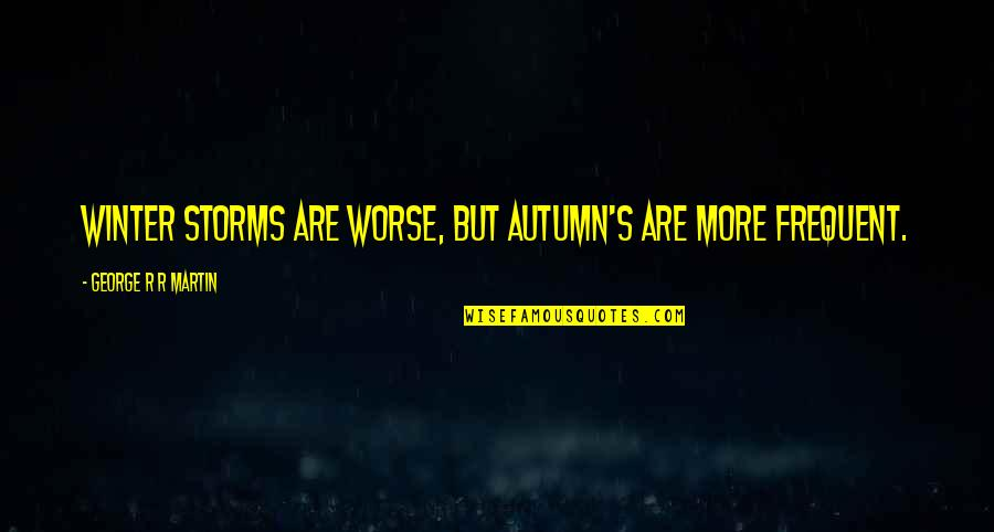 Autumn And Winter Quotes By George R R Martin: Winter storms are worse, but autumn's are more