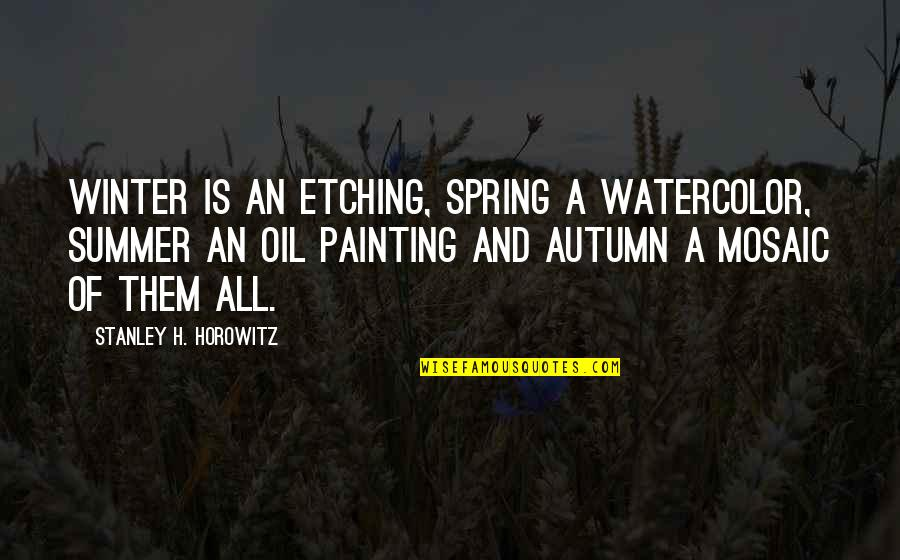 Autumn And Winter Quotes By Stanley H. Horowitz: Winter is an etching, spring a watercolor, summer