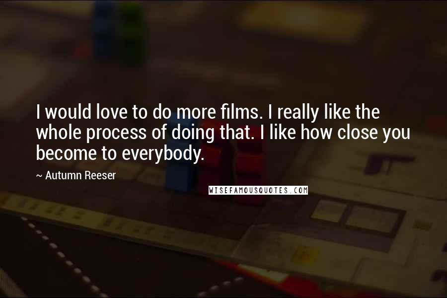 Autumn Reeser quotes: I would love to do more films. I really like the whole process of doing that. I like how close you become to everybody.