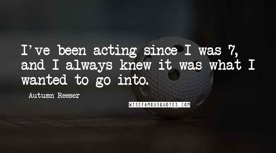 Autumn Reeser quotes: I've been acting since I was 7, and I always knew it was what I wanted to go into.