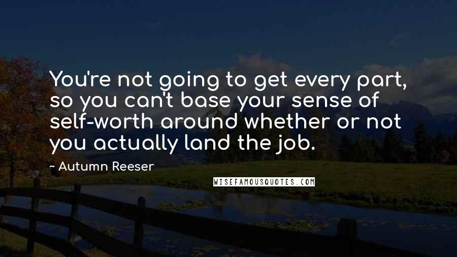 Autumn Reeser quotes: You're not going to get every part, so you can't base your sense of self-worth around whether or not you actually land the job.
