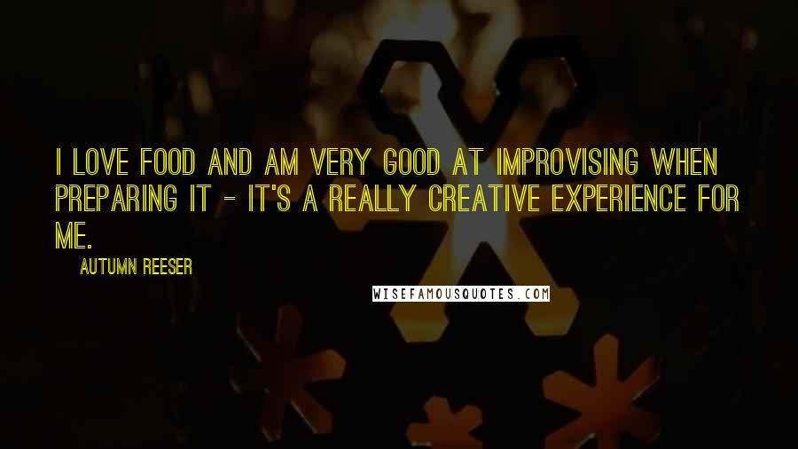 Autumn Reeser quotes: I love food and am very good at improvising when preparing it - it's a really creative experience for me.