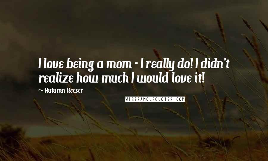 Autumn Reeser quotes: I love being a mom - I really do! I didn't realize how much I would love it!