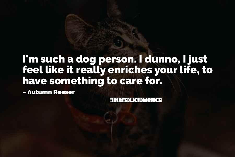 Autumn Reeser quotes: I'm such a dog person. I dunno, I just feel like it really enriches your life, to have something to care for.