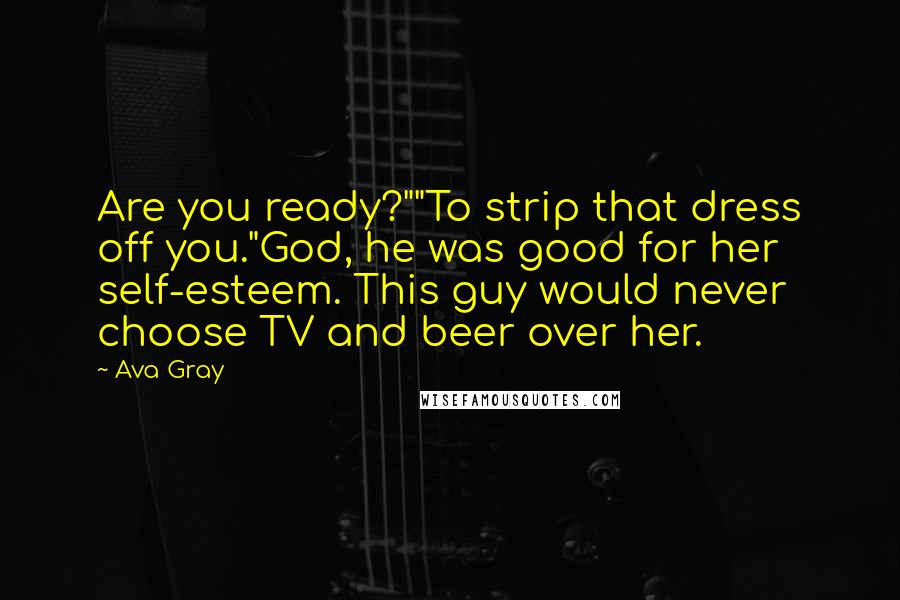 """Ava Gray quotes: Are you ready?""""""""To strip that dress off you.""""God, he was good for her self-esteem. This guy would never choose TV and beer over her."""