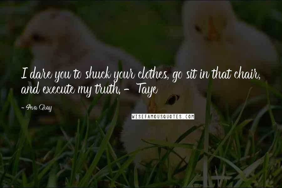 Ava Gray quotes: I dare you to shuck your clothes, go sit in that chair, and execute my truth. -Taye