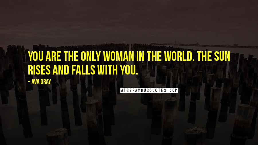 Ava Gray quotes: You are the only woman in the world. The sun rises and falls with you.