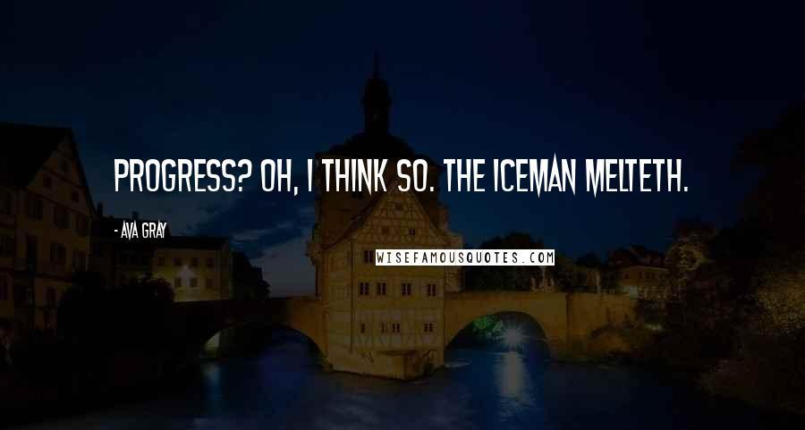 Ava Gray quotes: Progress? Oh, I think so. The iceman melteth.