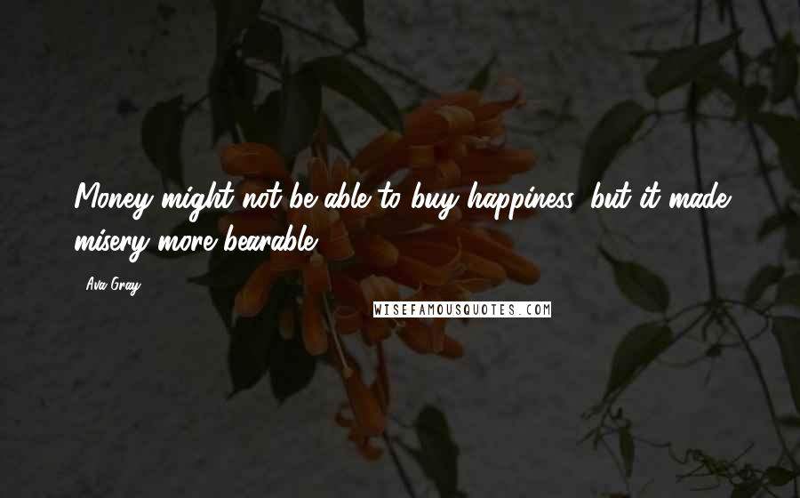Ava Gray quotes: Money might not be able to buy happiness, but it made misery more bearable.