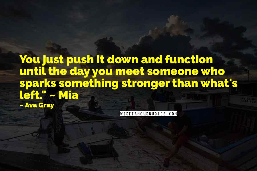 """Ava Gray quotes: You just push it down and function until the day you meet someone who sparks something stronger than what's left."""" ~ Mia"""