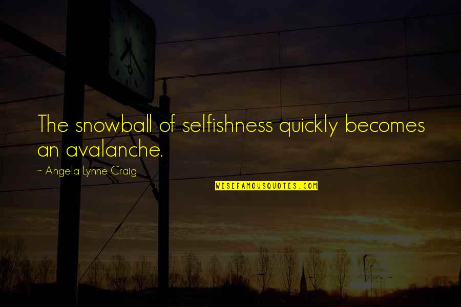 Avalanche Quotes By Angela Lynne Craig: The snowball of selfishness quickly becomes an avalanche.