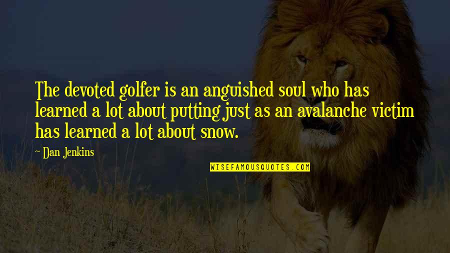 Avalanche Quotes By Dan Jenkins: The devoted golfer is an anguished soul who