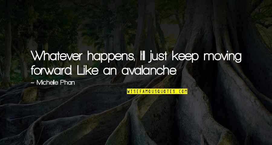 Avalanche Quotes By Michelle Phan: Whatever happens, I'll just keep moving forward. Like