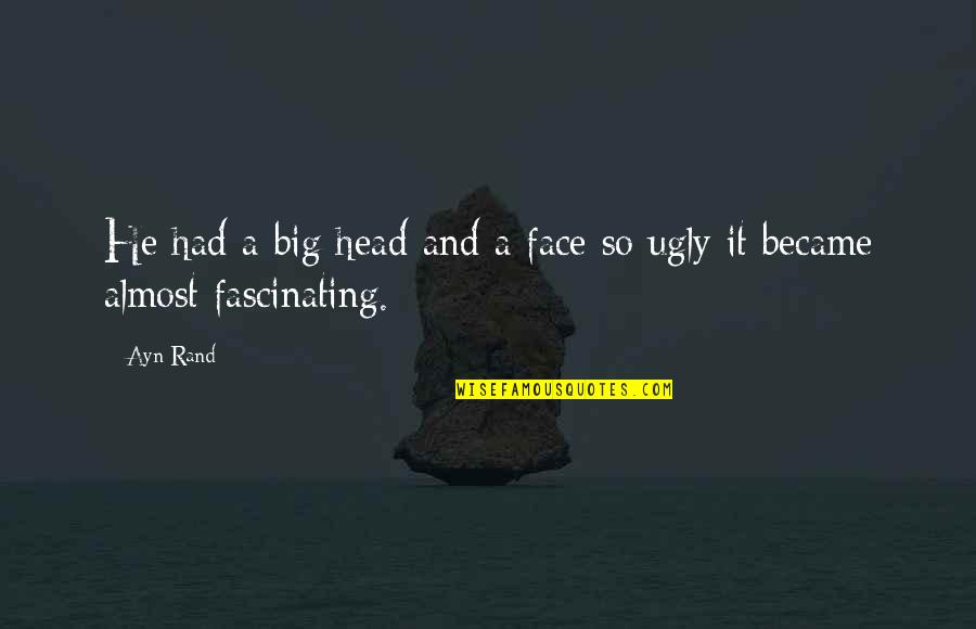 Avaria Quotes By Ayn Rand: He had a big head and a face