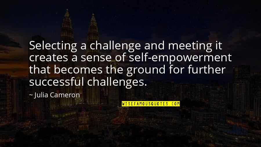 Avenging Angels Quotes By Julia Cameron: Selecting a challenge and meeting it creates a
