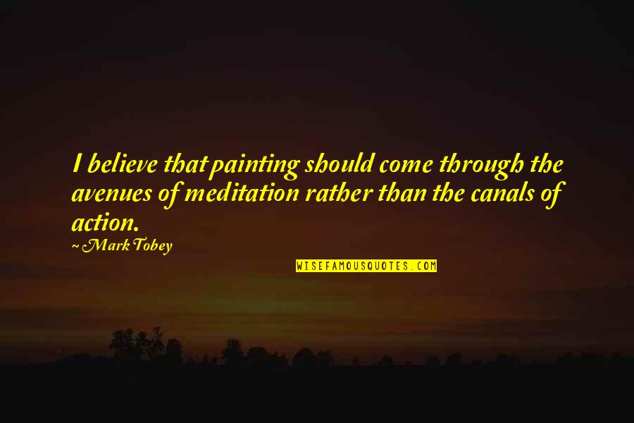 Avenues Quotes By Mark Tobey: I believe that painting should come through the
