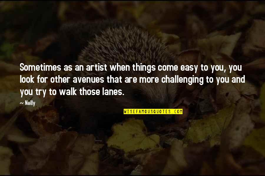 Avenues Quotes By Nelly: Sometimes as an artist when things come easy