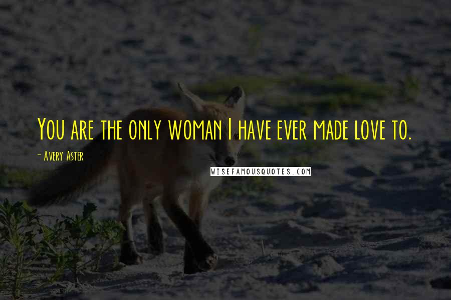 Avery Aster quotes: You are the only woman I have ever made love to.