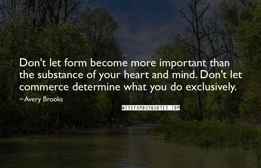 Avery Brooks quotes: Don't let form become more important than the substance of your heart and mind. Don't let commerce determine what you do exclusively.