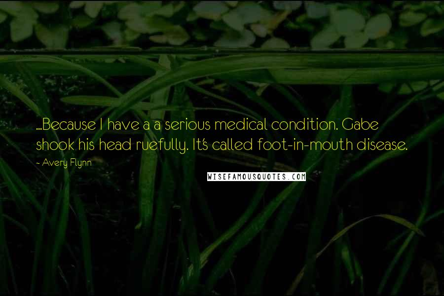 Avery Flynn quotes: ...Because I have a a serious medical condition. Gabe shook his head ruefully. It's called foot-in-mouth disease.