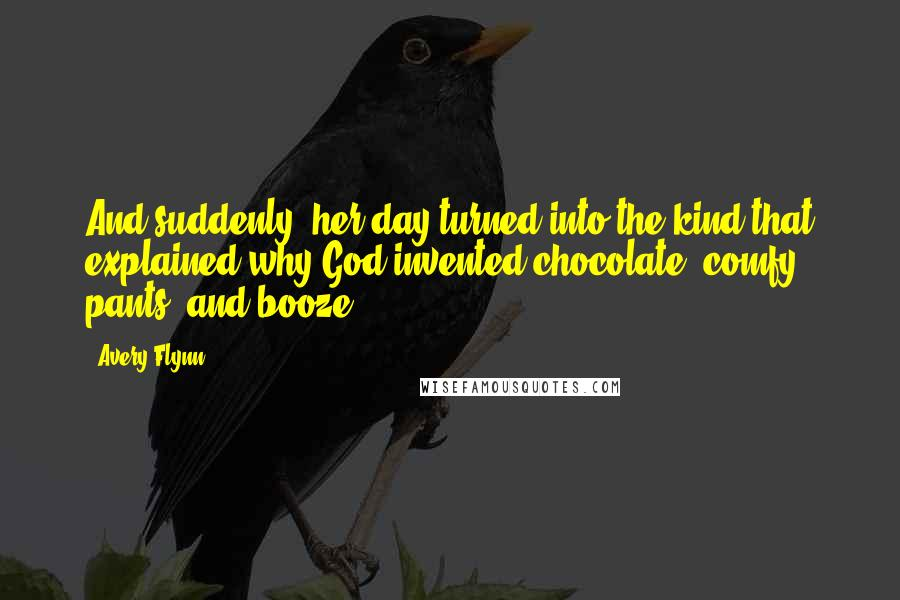 Avery Flynn quotes: And suddenly, her day turned into the kind that explained why God invented chocolate, comfy pants, and booze.