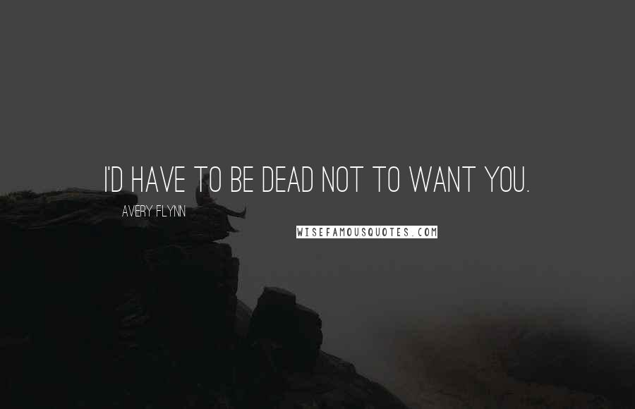 Avery Flynn quotes: I'd have to be dead not to want you.