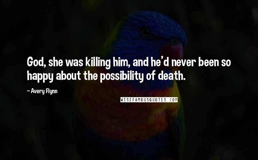 Avery Flynn quotes: God, she was killing him, and he'd never been so happy about the possibility of death.
